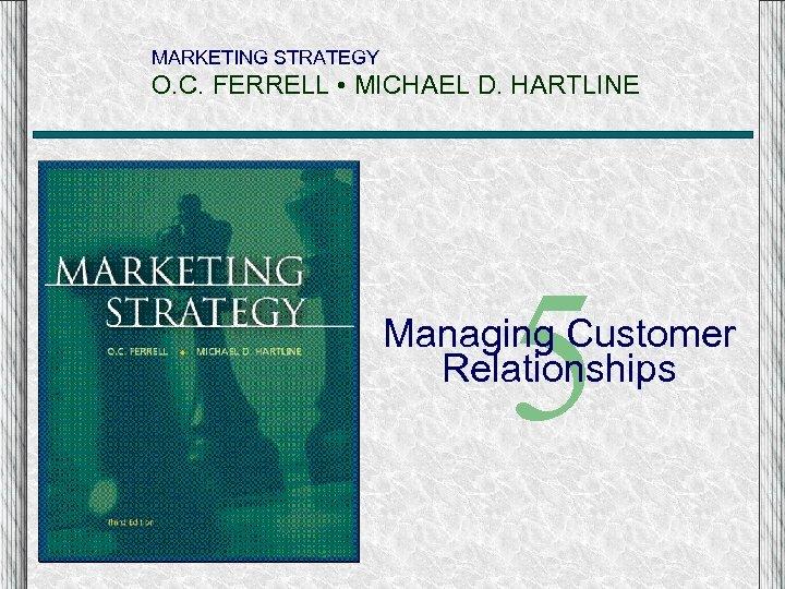 MARKETING STRATEGY O. C. FERRELL • MICHAEL D. HARTLINE 5 Managing Customer Relationships