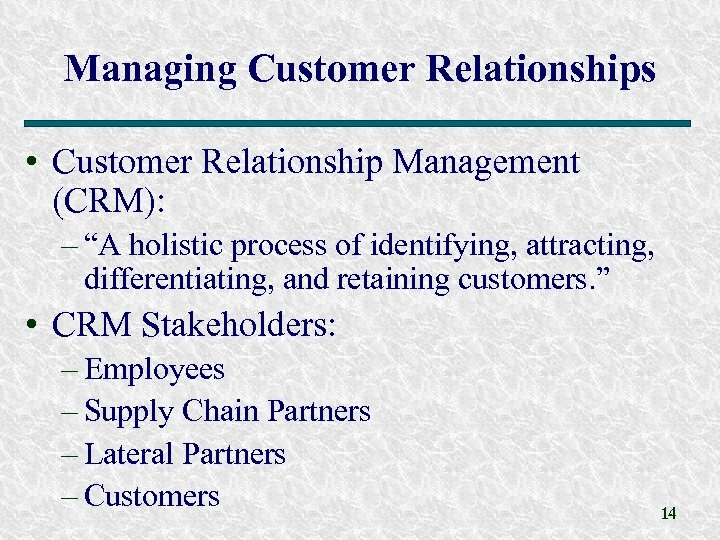 """Managing Customer Relationships • Customer Relationship Management (CRM): – """"A holistic process of identifying,"""