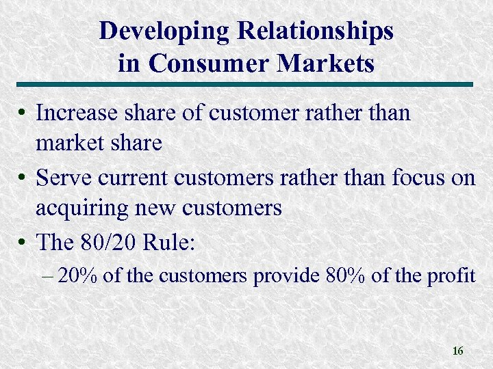 Developing Relationships in Consumer Markets • Increase share of customer rather than market share