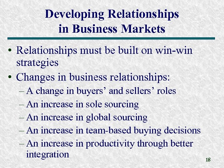 Developing Relationships in Business Markets • Relationships must be built on win-win strategies •