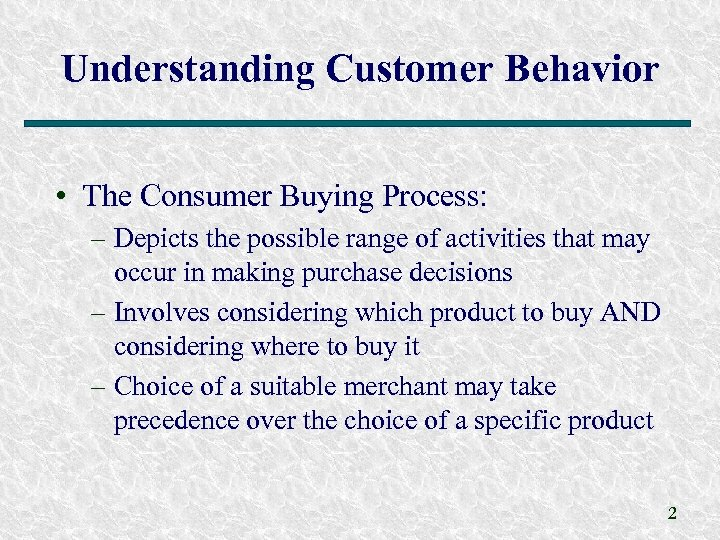Understanding Customer Behavior • The Consumer Buying Process: – Depicts the possible range of