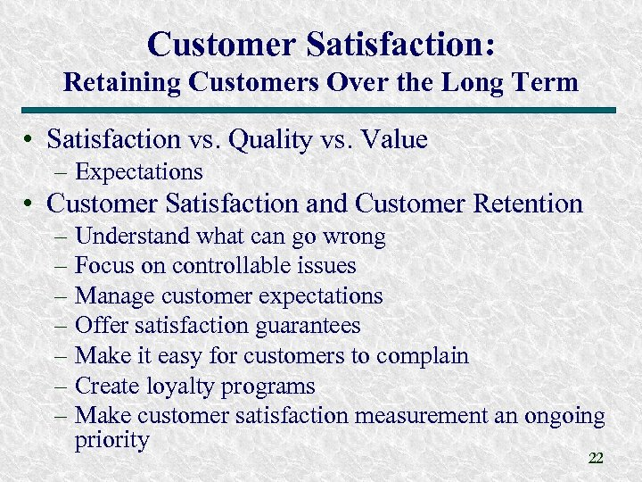 Customer Satisfaction: Retaining Customers Over the Long Term • Satisfaction vs. Quality vs. Value