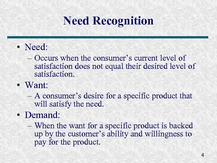 Need Recognition • Need: – Occurs when the consumer's current level of satisfaction does