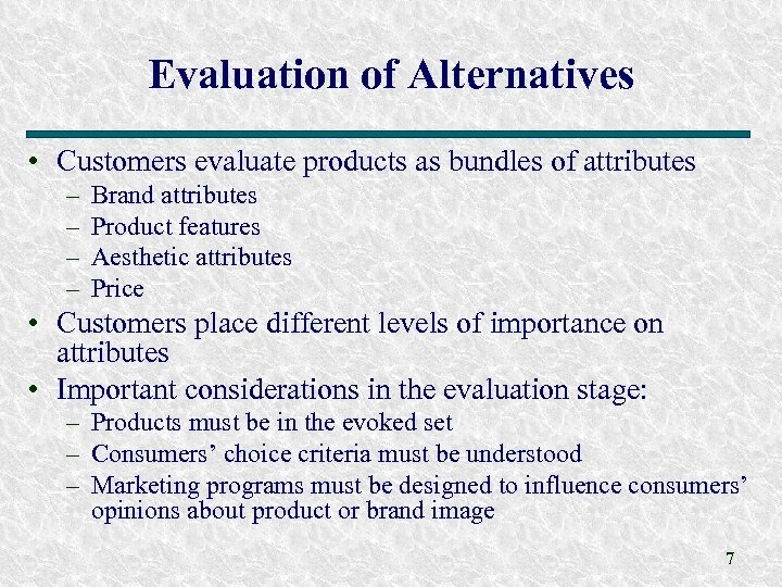 Evaluation of Alternatives • Customers evaluate products as bundles of attributes – – Brand