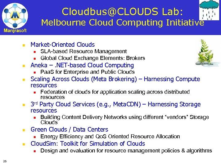 Cloudbus@CLOUDS Lab: Melbourne Cloud Computing Initiative n Market-Oriented Clouds n n n Aneka –.