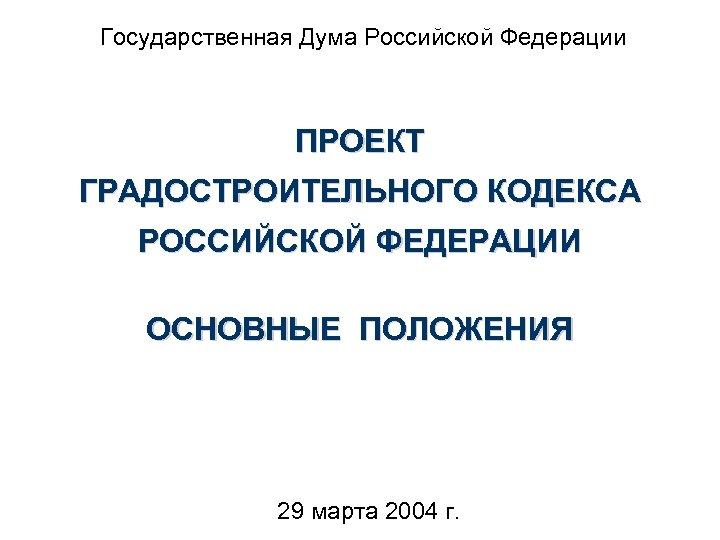 Государственная Дума Российской Федерации ПРОЕКТ ГРАДОСТРОИТЕЛЬНОГО КОДЕКСА РОССИЙСКОЙ ФЕДЕРАЦИИ ОСНОВНЫЕ ПОЛОЖЕНИЯ 29 марта 2004