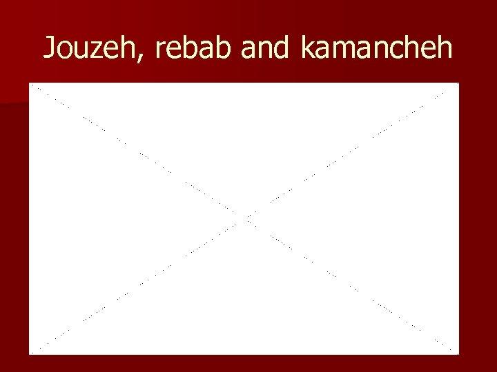 Jouzeh, rebab and kamancheh
