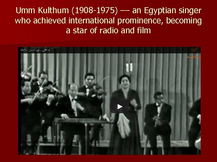 Umm Kulthum (1908 -1975) –– an Egyptian singer who achieved international prominence, becoming a