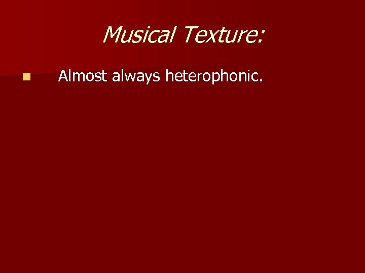 Musical Texture: n Almost always heterophonic.