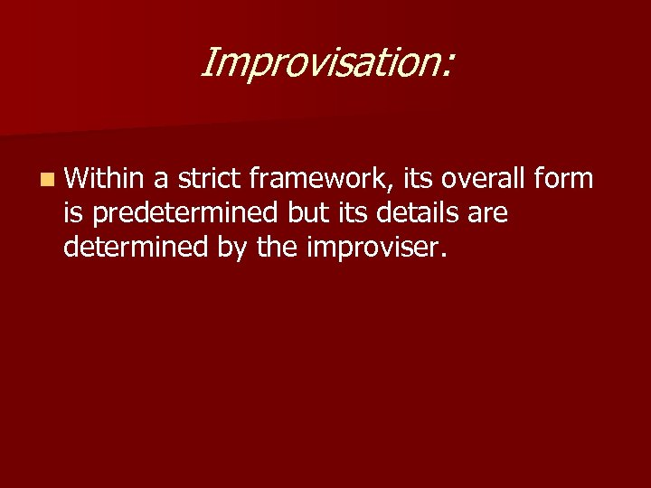 Improvisation: n Within a strict framework, its overall form is predetermined but its details