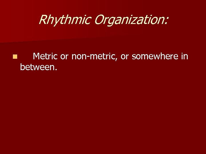 Rhythmic Organization: n Metric or non-metric, or somewhere in between.