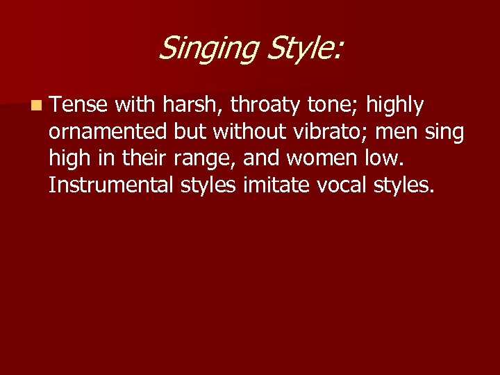 Singing Style: n Tense with harsh, throaty tone; highly ornamented but without vibrato; men