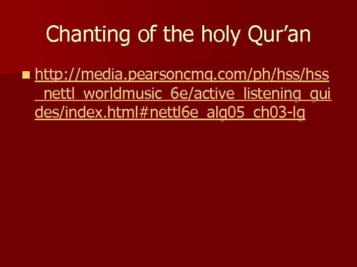 Chanting of the holy Qur'an n http: //media. pearsoncmg. com/ph/hss _nettl_worldmusic_6 e/active_listening_gui des/index. html#nettl