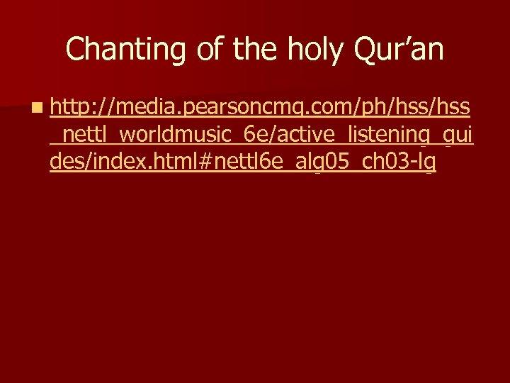 Chanting of the holy Qur'an n http: //media. pearsoncmg. com/ph/hss _nettl_worldmusic_6 e/active_listening_gui des/index. html#nettl