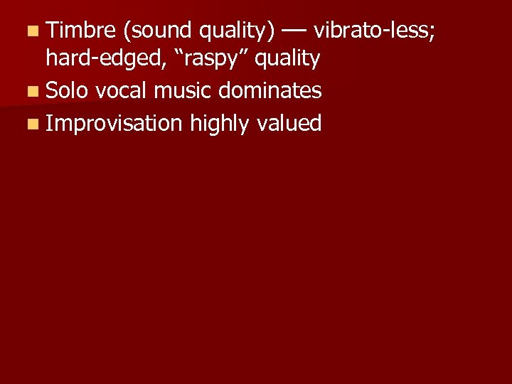"n Timbre (sound quality) –– vibrato-less; hard-edged, ""raspy"" quality n Solo vocal music dominates"