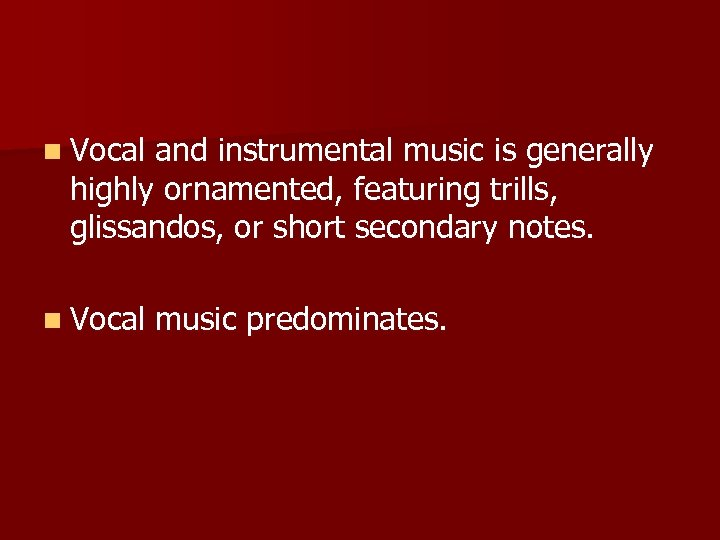 n Vocal and instrumental music is generally highly ornamented, featuring trills, glissandos, or short