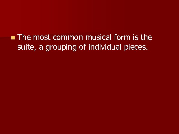n The most common musical form is the suite, a grouping of individual pieces.