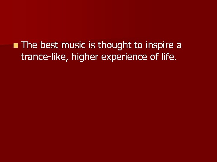 n The best music is thought to inspire a trance-like, higher experience of life.