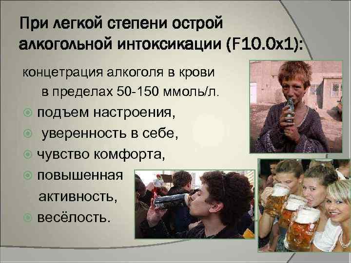 При легкой степени острой алкогольной интоксикации (F 10. 0 x 1): концетрация алкоголя в