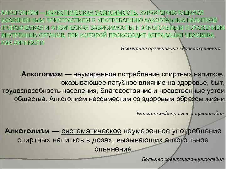 АЛКОГОЛИЗМ — НАРКОТИЧЕСКАЯ ЗАВИСИМОСТЬ, ХАРАКТЕРИЗУЮЩАЯСЯ БОЛЕЗНЕННЫМ ПРИСТРАСТИЕМ К УПОТРЕБЛЕНИЮ АЛКОГОЛЬНЫХ НАПИТКОВ (ПСИХИЧЕСКАЯ И ФИЗИЧЕСКАЯ