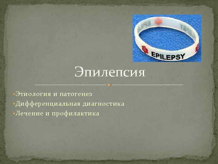 Эпилепсия • Этиология и патогенез • Дифференциальная диагностика • Лечение и профилактика