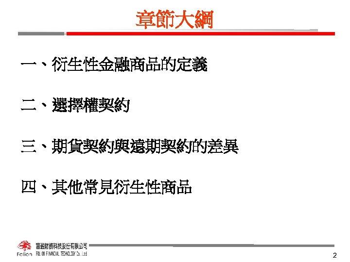 章節大綱 一、衍生性金融商品的定義 二、選擇權契約 三、期貨契約與遠期契約的差異 四、其他常見衍生性商品 2
