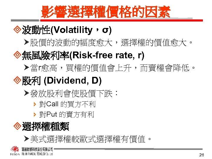 影響選擇權價格的因素 ³波動性(Volatility,σ) 股價的波動的幅度愈大,選擇權的價值愈大。 ³無風險利率(Risk-free rate, r) 當r愈高,買權的價值會上升,而賣權會降低。 ³股利 (Dividend, D) 發放股利會使股價下跌: î 對Call 的買方不利