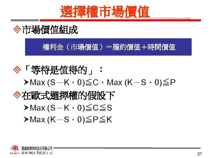 選擇權市場價值 ³市場價值組成 權利金(市場價值)=履約價值+時間價值 ³「等待是值得的」: Max (S-K,0)≦C,Max (K-S,0)≦P ³在歐式選擇權的假設下 Max (S-K,0)≦C≦S Max (K-S,0)≦P≦K 27