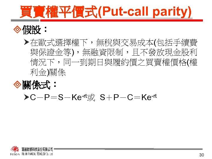 買賣權平價式(Put-call parity) ³假設: 在歐式選擇權下,無稅與交易成本(包括手續費 與保證金等),無融資限制,且不發放現金股利 情況下,同一到期日與履約價之買賣權價格(權 利金)關係 ³關係式: C-P=S-Ke-rt或 S+P-C=Ke-rt 30