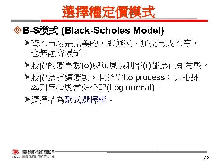 選擇權定價模式 ³B-S模式 (Black-Scholes Model) 資本市場是完美的,即無稅、無交易成本等, 也無融資限制。 股價的變異數(σ)與無風險利率(r)都為已知常數。 股價為連續變動,且遵守Ito process;其報酬 率則呈指數常態分配(Log normal)。 選擇權為歐式選擇權。 32