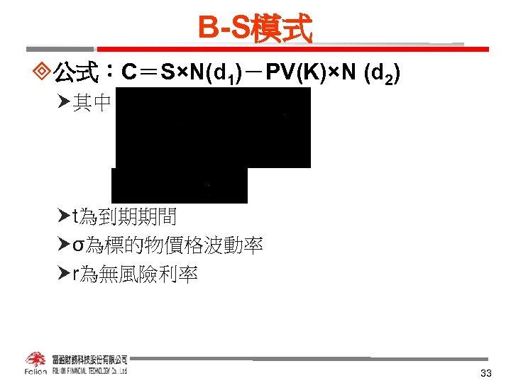 B-S模式 ³公式:C=S×N(d 1)-PV(K)×N (d 2) 其中 t為到期期間 σ為標的物價格波動率 r為無風險利率 33