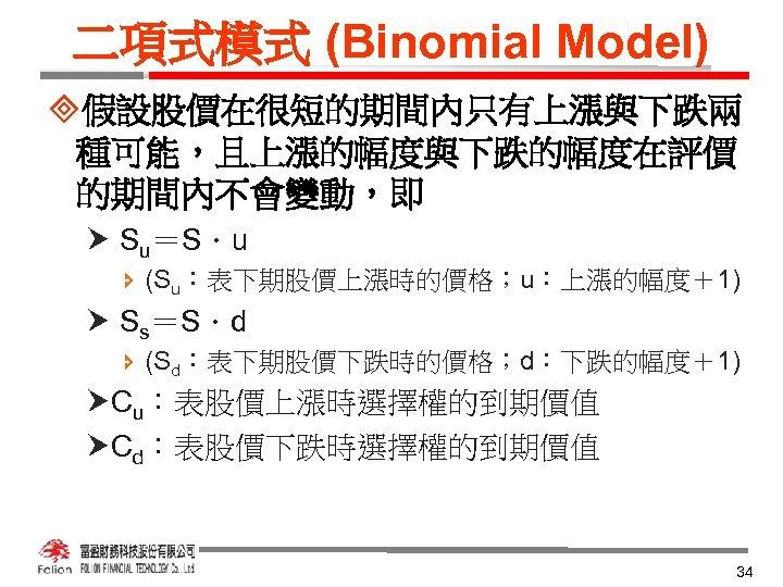 二項式模式 (Binomial Model) ³假設股價在很短的期間內只有上漲與下跌兩 種可能,且上漲的幅度與下跌的幅度在評價 的期間內不會變動,即 Su=S.u î (Su:表下期股價上漲時的價格;u:上漲的幅度+1) Ss=S.d î (Sd:表下期股價下跌時的價格;d:下跌的幅度+1) Cu:表股價上漲時選擇權的到期價值 Cd:表股價下跌時選擇權的到期價值