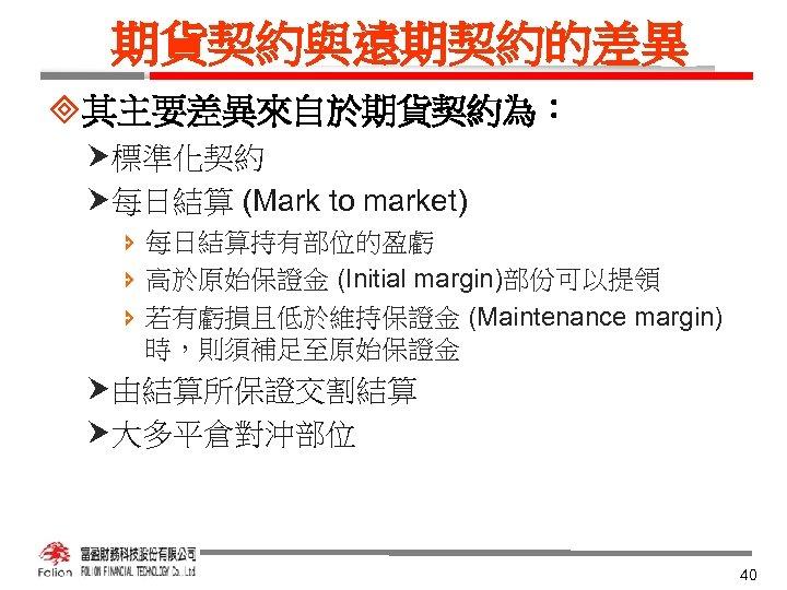 期貨契約與遠期契約的差異 ³其主要差異來自於期貨契約為: 標準化契約 每日結算 (Mark to market) î 每日結算持有部位的盈虧 î 高於原始保證金 (Initial margin)部份可以提領