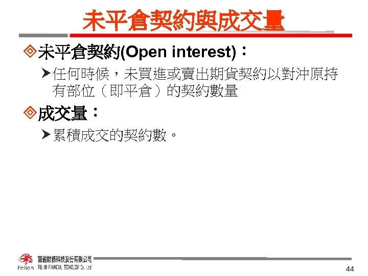 未平倉契約與成交量 ³未平倉契約(Open interest): 任何時候,未買進或賣出期貨契約以對沖原持 有部位(即平倉)的契約數量 ³成交量: 累積成交的契約數。 44