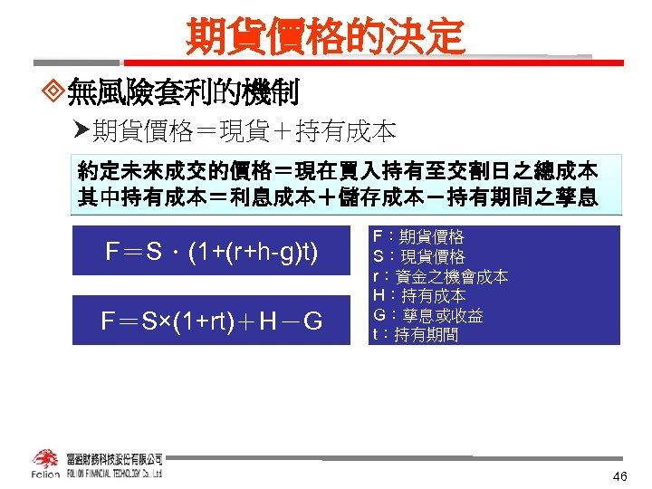 期貨價格的決定 ³無風險套利的機制 期貨價格=現貨+持有成本 約定未來成交的價格=現在買入持有至交割日之總成本 其中持有成本=利息成本+儲存成本-持有期間之孳息 F=S.(1+(r+h-g)t) F=S×(1+rt)+H-G F:期貨價格 S:現貨價格 r:資金之機會成本 H:持有成本 G:孳息或收益 t:持有期間 46