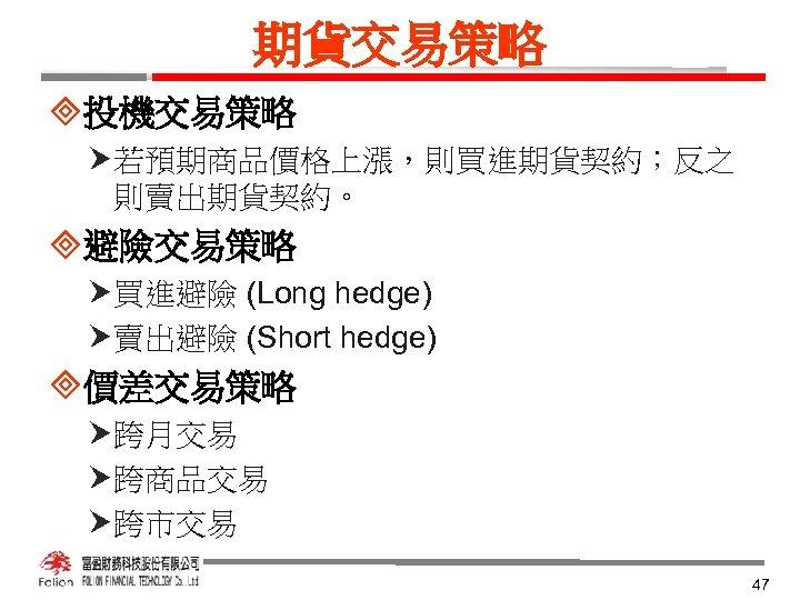 期貨交易策略 ³投機交易策略 若預期商品價格上漲,則買進期貨契約;反之 則賣出期貨契約。 ³避險交易策略 買進避險 (Long hedge) 賣出避險 (Short hedge) ³價差交易策略 跨月交易 跨商品交易