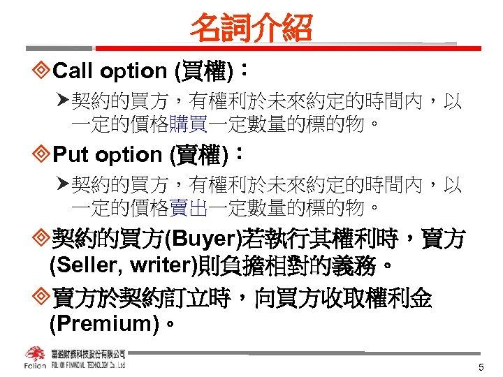 名詞介紹 ³Call option (買權): 契約的買方,有權利於未來約定的時間內,以 一定的價格購買一定數量的標的物。 ³Put option (賣權): 契約的買方,有權利於未來約定的時間內,以 一定的價格賣出一定數量的標的物。 ³契約的買方(Buyer)若執行其權利時,賣方 (Seller, writer)則負擔相對的義務。