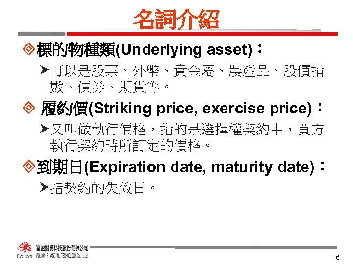 名詞介紹 ³標的物種類(Underlying asset): 可以是股票、外幣、貴金屬、農產品、股價指 數、債券、期貨等。 ³ 履約價(Striking price, exercise price): 又叫做執行價格,指的是選擇權契約中,買方 執行契約時所訂定的價格。 ³到期日(Expiration date,