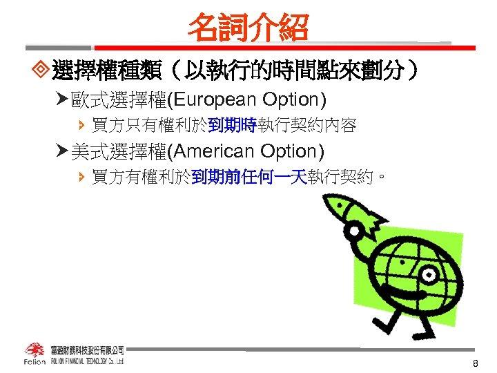 名詞介紹 ³選擇權種類(以執行的時間點來劃分) 歐式選擇權(European Option) î 買方只有權利於到期時執行契約內容 美式選擇權(American Option) î 買方有權利於到期前任何一天執行契約。 8