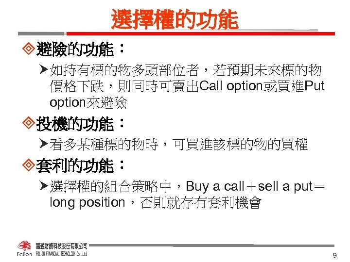 選擇權的功能 ³避險的功能: 如持有標的物多頭部位者,若預期未來標的物 價格下跌,則同時可賣出Call option或買進Put option來避險 ³投機的功能: 看多某種標的物時,可買進該標的物的買權 ³套利的功能: 選擇權的組合策略中,Buy a call+sell a put=