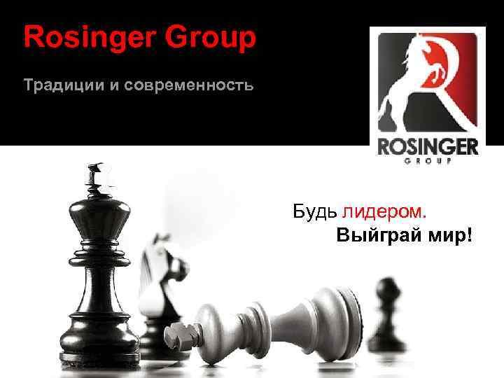 Rosinger Group Традиции и современность Будь лидером. Выйграй мир!