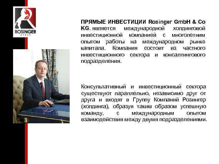 ПРЯМЫЕ ИНВЕСТИЦИИ Rosinger Gmb. H & Co KG. является международной холдинговой инвестиционной компанией с