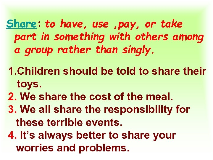 Share: to have, use , pay, or take part in something with others among
