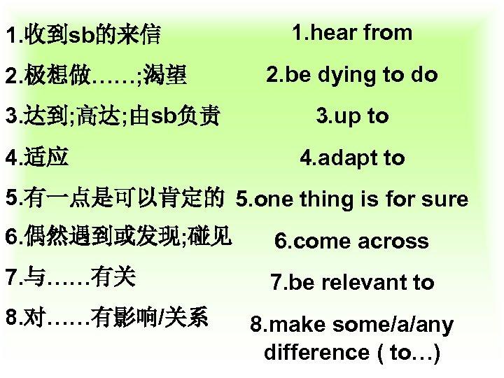 1. 收到sb的来信 2. 极想做……; 渴望 3. 达到; 高达; 由sb负责 4. 适应 1. hear from