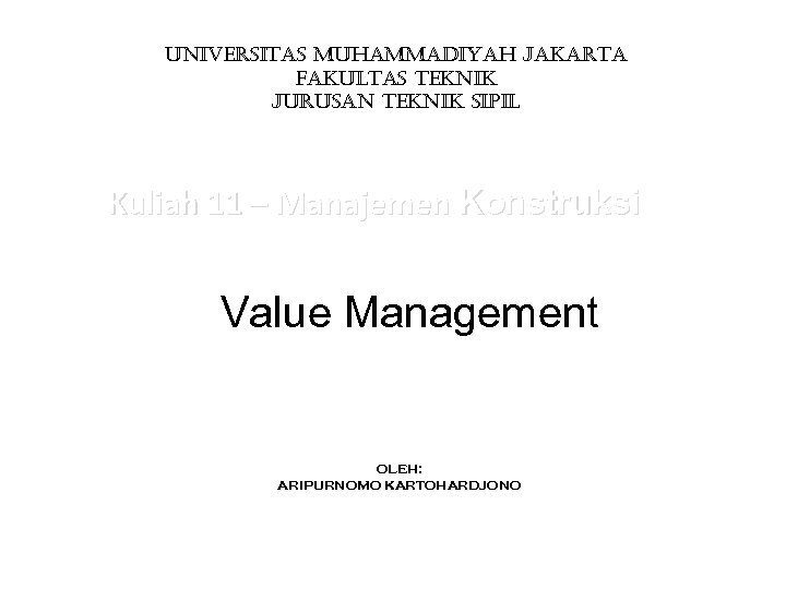 UNIVERSITAS MUHAMMADIYAH JAKARTA FAKULTAS TEKNIK JURUSAN TEKNIK SIPIL Kuliah 11 – Manajemen Konstruksi Value