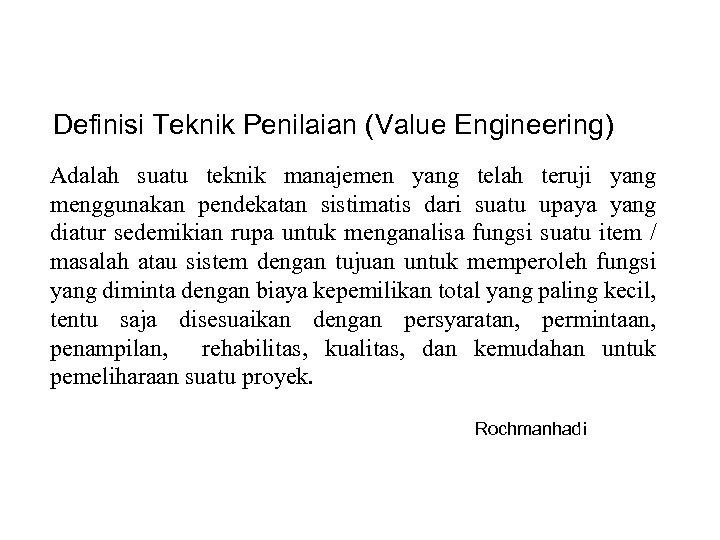 Definisi Teknik Penilaian (Value Engineering) Adalah suatu teknik manajemen yang telah teruji yang menggunakan