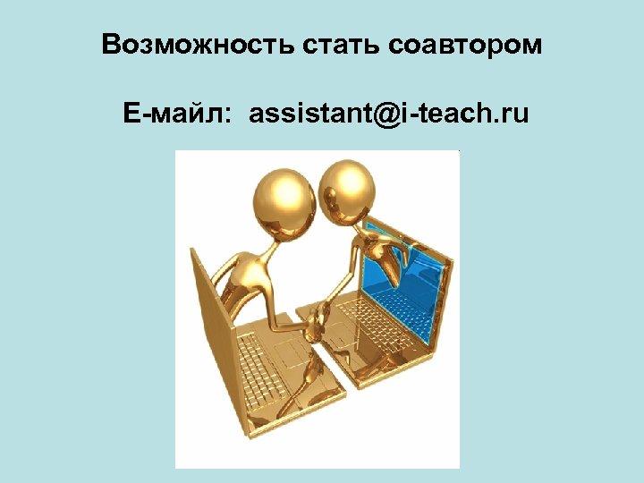 Возможность стать соавтором Е-майл: assistant@i-teach. ru