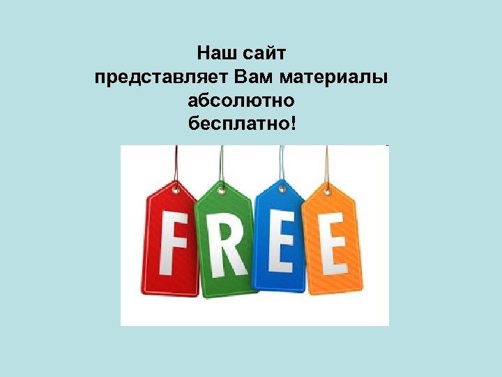 Наш сайт представляет Вам материалы абсолютно бесплатно!