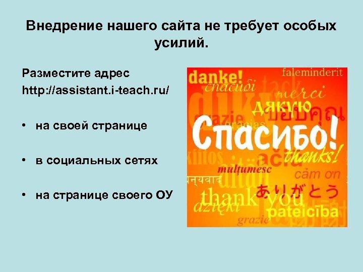 Внедрение нашего сайта не требует особых усилий. Разместите адрес http: //assistant. i-teach. ru/ •