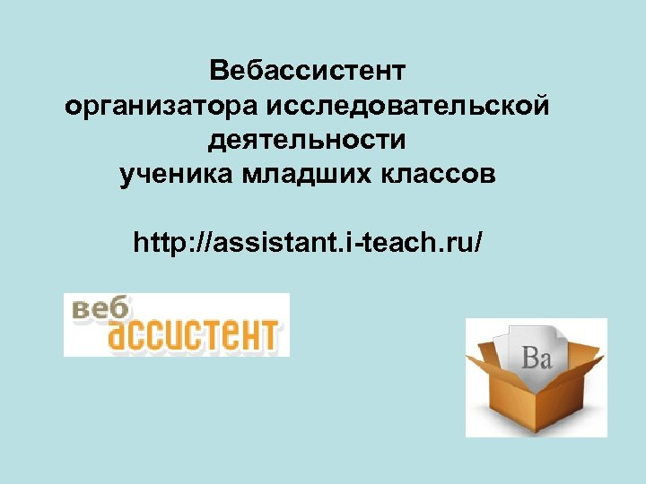 Вебассистент организатора исследовательской деятельности ученика младших классов http: //assistant. i-teach. ru/